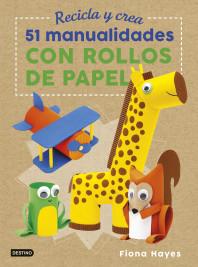 Recicla y crea. 51 manualidades con rollos de papel
